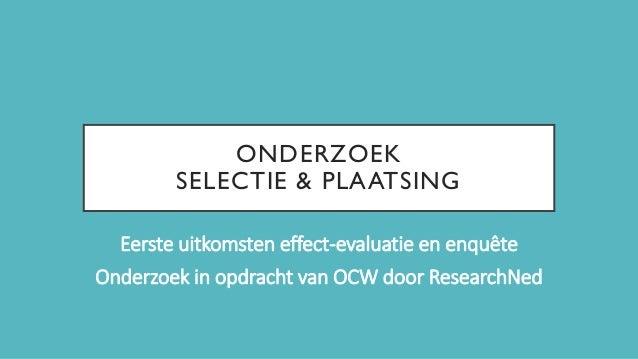 ONDERZOEK SELECTIE & PLAATSING Eerste uitkomsten effect-evaluatie en enquête Onderzoek in opdracht van OCW door ResearchNed