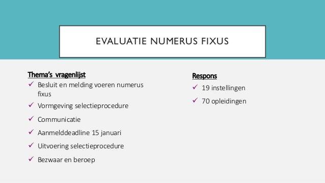 EVALUATIE NUMERUS FIXUS Thema's vragenlijst  Besluit en melding voeren numerus fixus  Vormgeving selectieprocedure  Com...