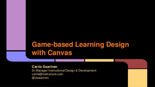Game-based Learning Design with Canvas Carrie Saarinen Sr Manager Instructional Design & Development carrie@instructure.co...