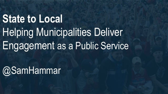 State to Local Helping Municipalities Deliver Engagement as a Public Service @SamHammar