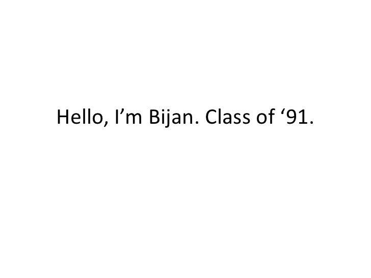 Hello, I'm Bijan. Class of '91.<br />