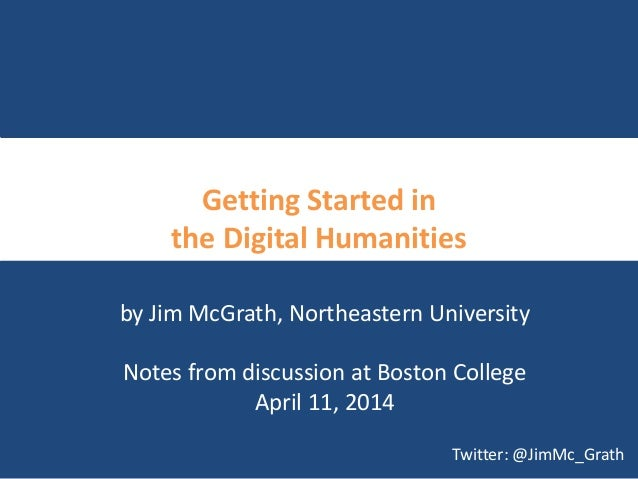 Getting Started in the Digital Humanities by Jim McGrath, Northeastern University Notes from discussion at Boston College ...