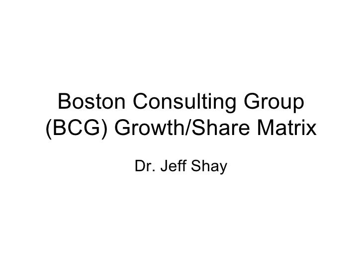 Boston Consulting Group (BCG) Growth/Share Matrix Dr. Jeff Shay