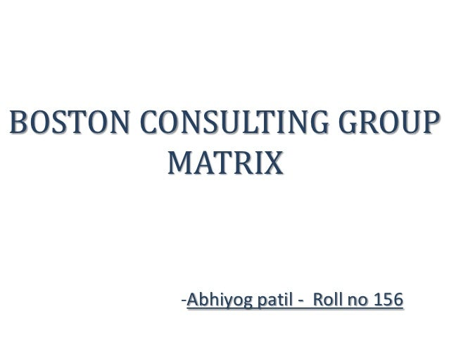 BOSTON CONSULTING GROUP        MATRIX         -Abhiyog patil - Roll no 156