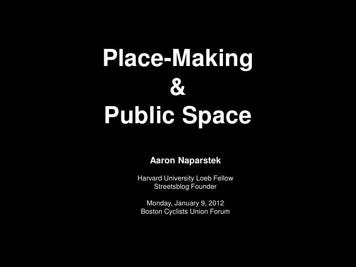 Place-Making      &Public Space     Aaron Naparstek  Harvard University Loeb Fellow       Streetsblog Founder    Monday, J...