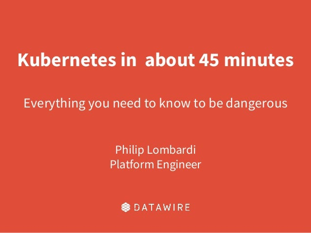 Kubernetes in about 45 minutes Everything you need to know to be dangerous Philip Lombardi Platform Engineer