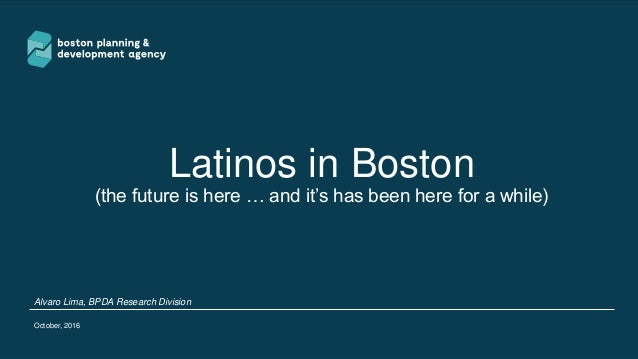 Latinos in Boston (the future is here … and it's has been here for a while) Alvaro Lima, BPDA Research Division October, 2...