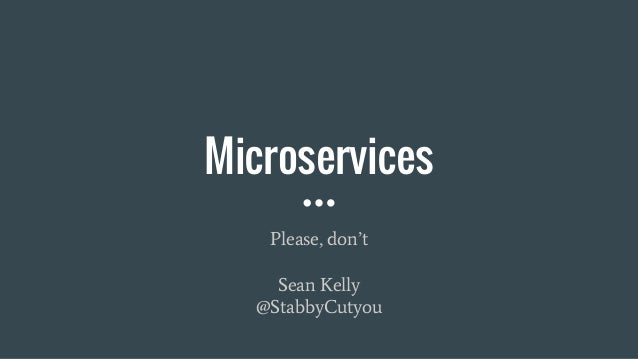 Microservices Please, don't Sean Kelly @StabbyCutyou