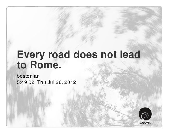 Every road does not leadto Rome.bostonian5:49:02, Thu Jul 26, 2012