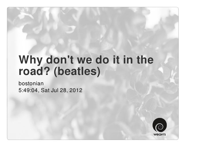 Why dont we do it in theroad? (beatles)bostonian5:49:04, Sat Jul 28, 2012