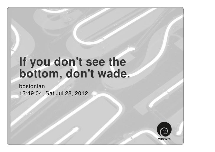 If you dont see thebottom, dont wade.bostonian13:49:04, Sat Jul 28, 2012