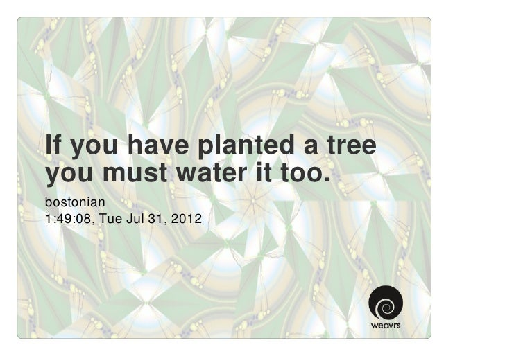 If you have planted a treeyou must water it too.bostonian1:49:08, Tue Jul 31, 2012