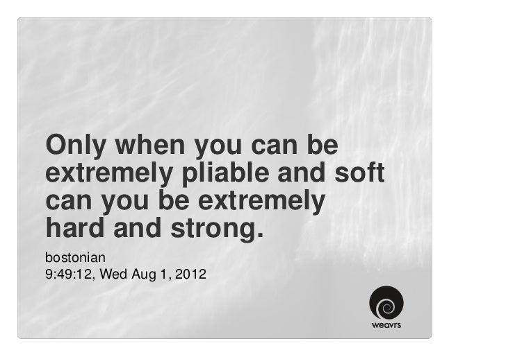 Only when you can beextremely pliable and softcan you be extremelyhard and strong.bostonian9:49:12, Wed Aug 1, 2012