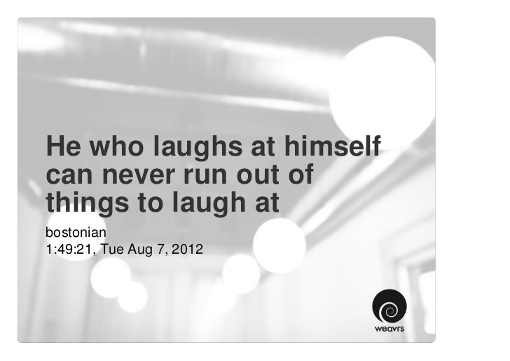 He who laughs at himselfcan never run out ofthings to laugh atbostonian1:49:21, Tue Aug 7, 2012