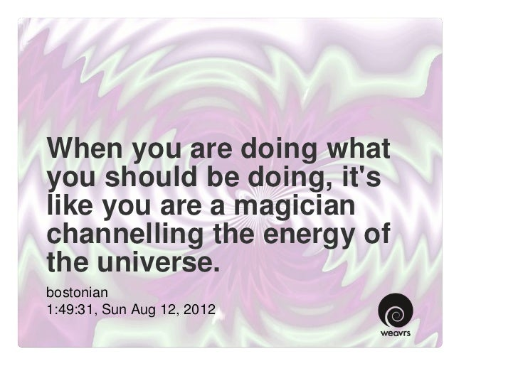 When you are doing whatyou should be doing, itslike you are a magicianchannelling the energy ofthe universe.bostonian1:49:...