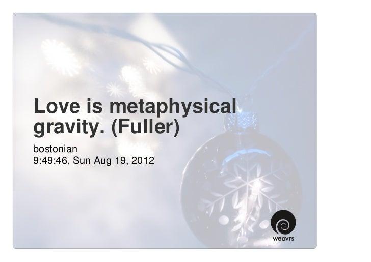 Love is metaphysicalgravity. (Fuller)bostonian9:49:46, Sun Aug 19, 2012