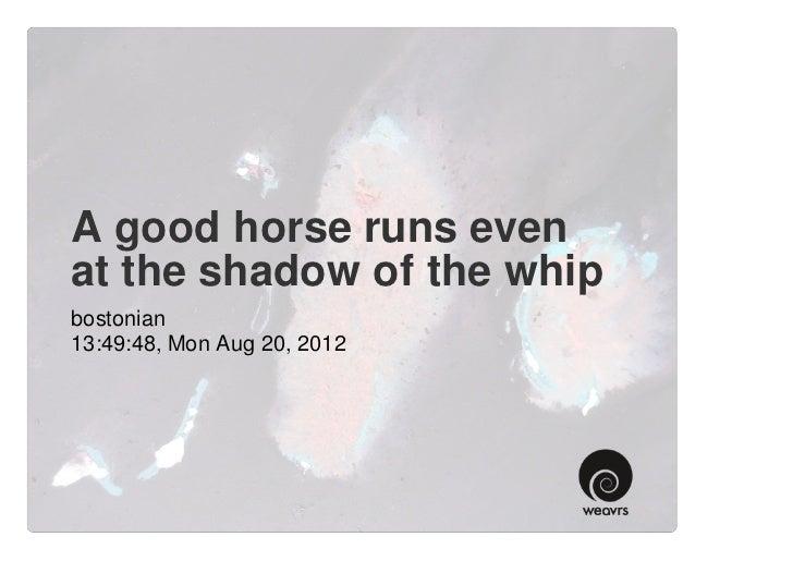 A good horse runs evenat the shadow of the whipbostonian13:49:48, Mon Aug 20, 2012