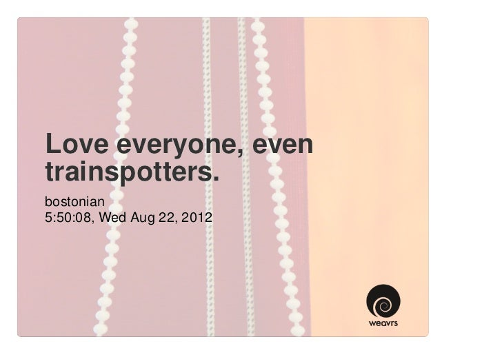 Love everyone, eventrainspotters.bostonian5:50:08, Wed Aug 22, 2012