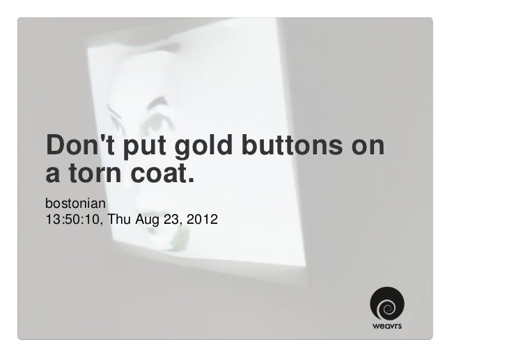 Dont put gold buttons ona torn coat.bostonian13:50:10, Thu Aug 23, 2012
