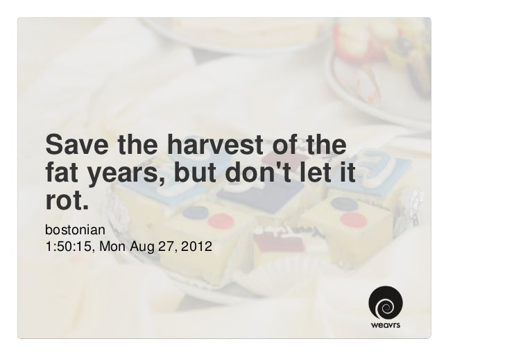 Save the harvest of thefat years, but dont let itrot.bostonian1:50:15, Mon Aug 27, 2012