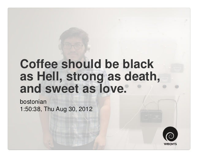 Coffee should be blackas Hell, strong as death,and sweet as love.bostonian1:50:38, Thu Aug 30, 2012
