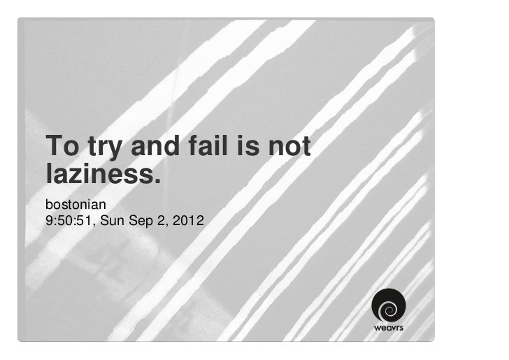 To try and fail is notlaziness.bostonian9:50:51, Sun Sep 2, 2012