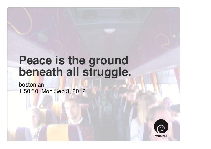 Peace is the groundbeneath all struggle.bostonian1:50:50, Mon Sep 3, 2012