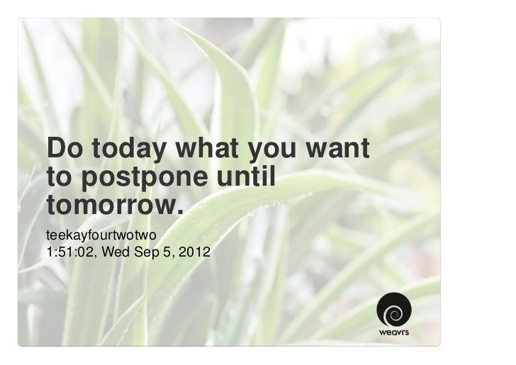 Do today what you wantto postpone untiltomorrow.teekayfourtwotwo1:51:02, Wed Sep 5, 2012