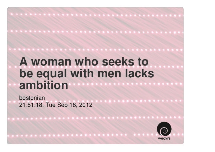A woman who seeks tobe equal with men lacksambitionbostonian21:51:18, Tue Sep 18, 2012