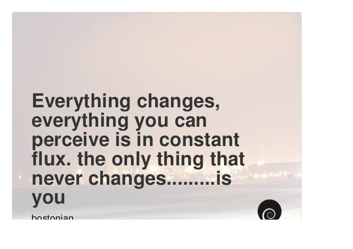 Everything changes,everything you canperceive is in constantflux. the only thing thatnever changes.........isyoubostonian