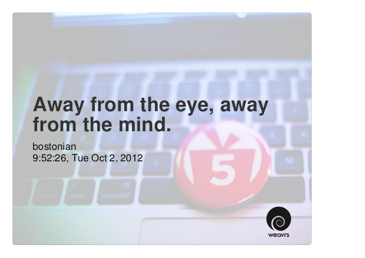 Away from the eye, awayfrom the mind.bostonian9:52:26, Tue Oct 2, 2012
