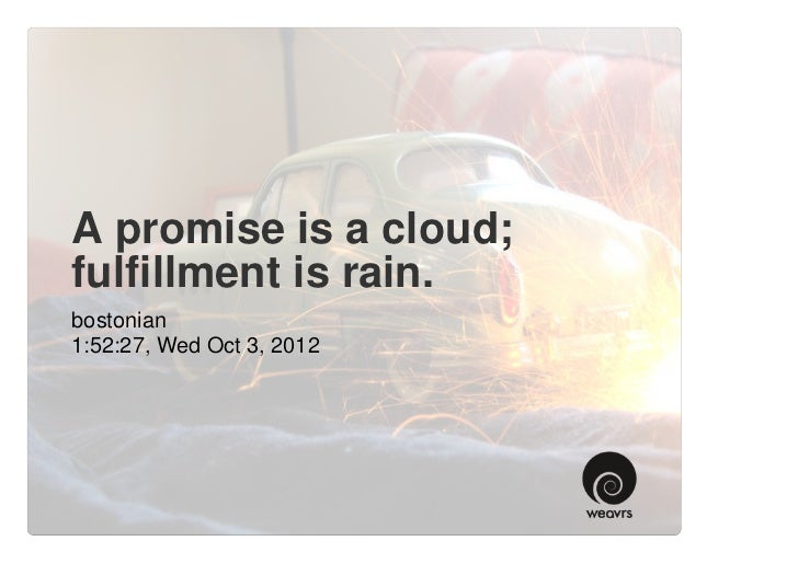 A promise is a cloud;fulfillment is rain.bostonian1:52:27, Wed Oct 3, 2012