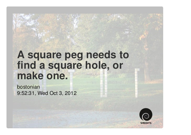 A square peg needs tofind a square hole, ormake one.bostonian9:52:31, Wed Oct 3, 2012