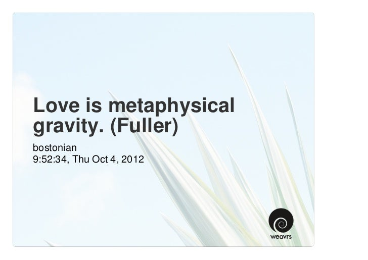 Love is metaphysicalgravity. (Fuller)bostonian9:52:34, Thu Oct 4, 2012