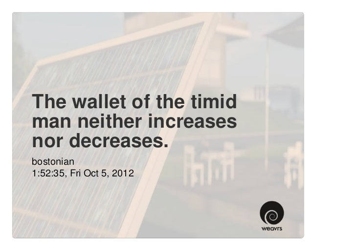 The wallet of the timidman neither increasesnor decreases.bostonian1:52:35, Fri Oct 5, 2012