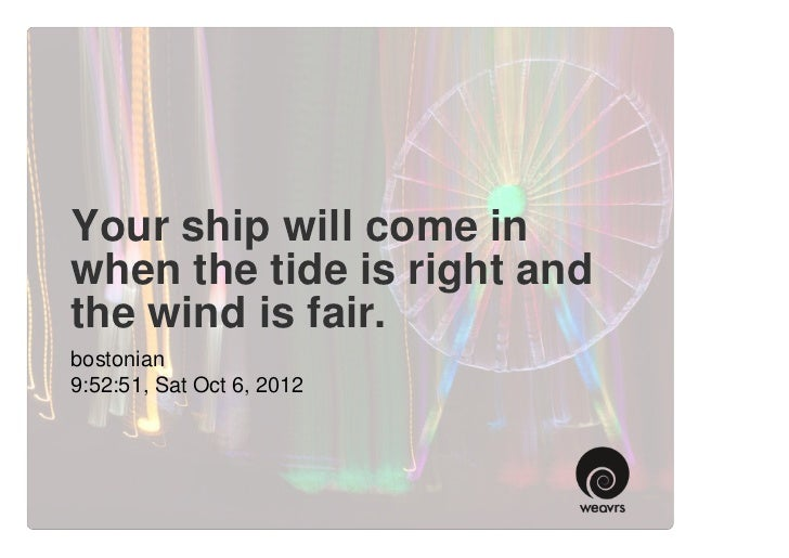 Your ship will come inwhen the tide is right andthe wind is fair.bostonian9:52:51, Sat Oct 6, 2012