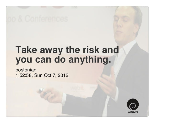 Take away the risk andyou can do anything.bostonian1:52:58, Sun Oct 7, 2012