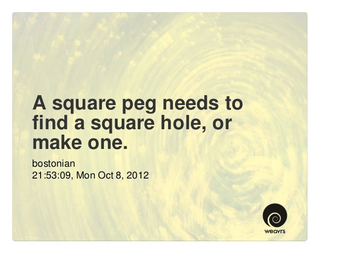 A square peg needs tofind a square hole, ormake one.bostonian21:53:09, Mon Oct 8, 2012