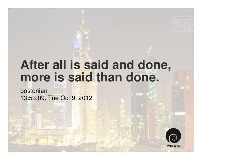 After all is said and done,more is said than done.bostonian13:53:09, Tue Oct 9, 2012