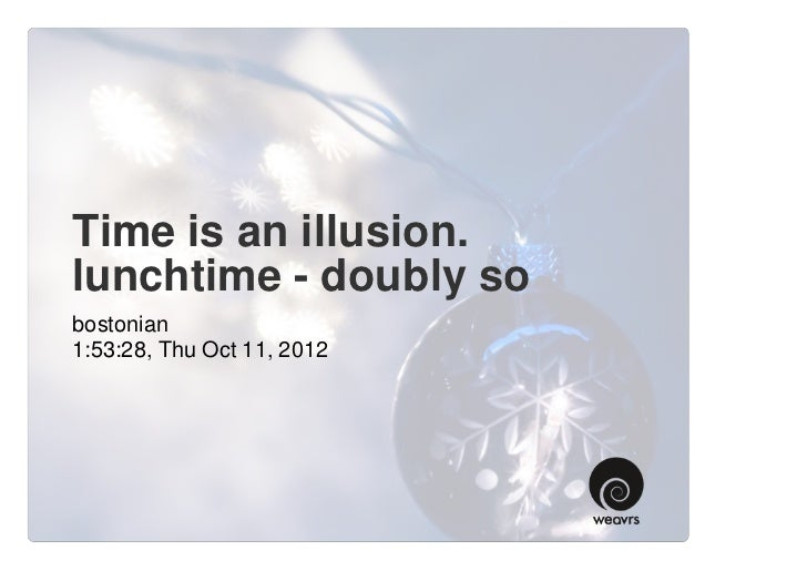 Time is an illusion.lunchtime - doubly sobostonian1:53:28, Thu Oct 11, 2012