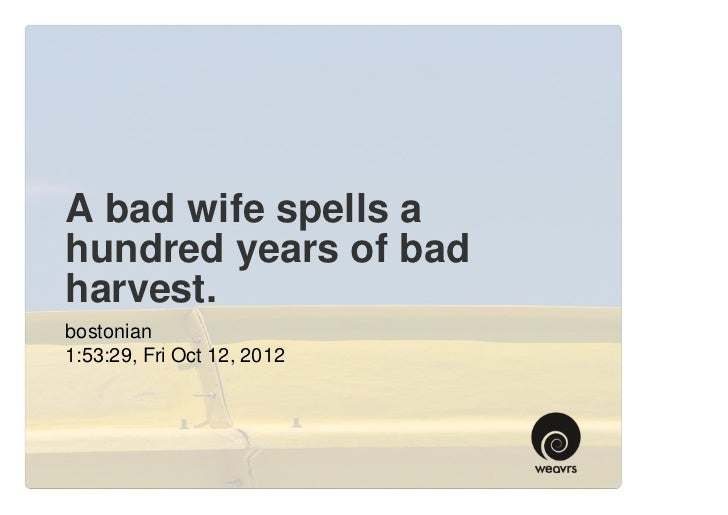A bad wife spells ahundred years of badharvest.bostonian1:53:29, Fri Oct 12, 2012