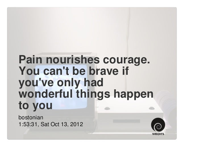Pain nourishes courage.You cant be brave ifyouve only hadwonderful things happento youbostonian1:53:31, Sat Oct 13, 2012