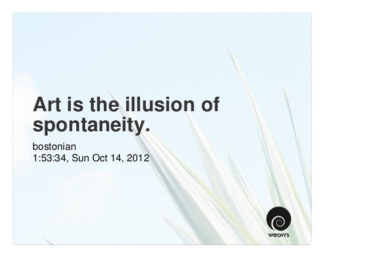 Art is the illusion ofspontaneity.bostonian1:53:34, Sun Oct 14, 2012