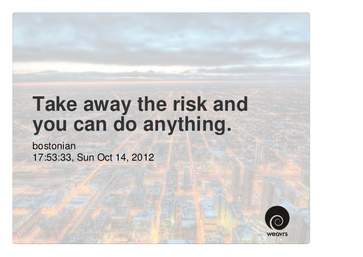 Take away the risk andyou can do anything.bostonian17:53:33, Sun Oct 14, 2012