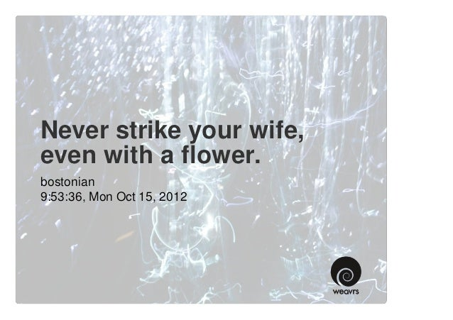 Never strike your wife,even with a flower.bostonian9:53:36, Mon Oct 15, 2012