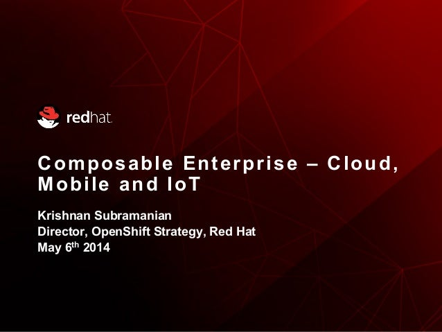 Composable Enterprise – Cloud, Mobile and IoT Krishnan Subramanian Director, OpenShift Strategy, Red Hat May 6th 2014