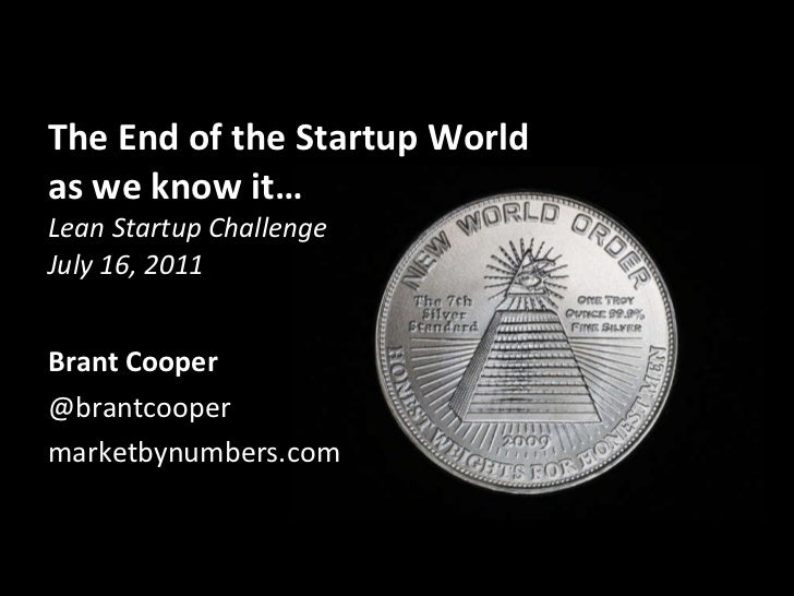 The End of the Startup World as we know it… Lean Startup Challenge July 16, 2011 <ul><li>Brant Cooper </li></ul><ul><li>@b...