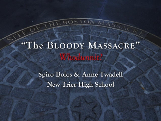 """The B LOODY M ASSACRE "" Whodunnit? Spiro Bolos & Anne Twadell New Trier High School"