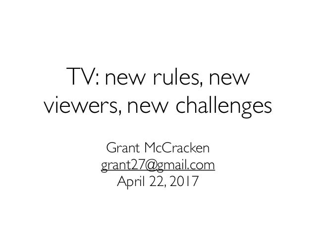 TV: new rules, new viewers, new challenges Grant McCracken grant27@gmail.com April 22, 2017
