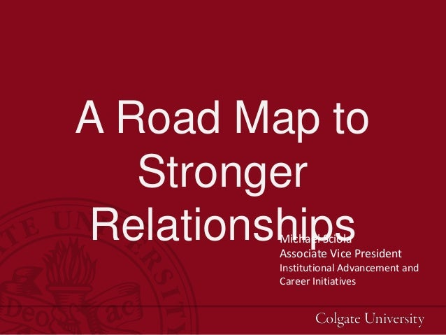 A Road Map to Stronger RelationshipsMichael Sciola Associate Vice President Institutional Advancement and Career Initiativ...